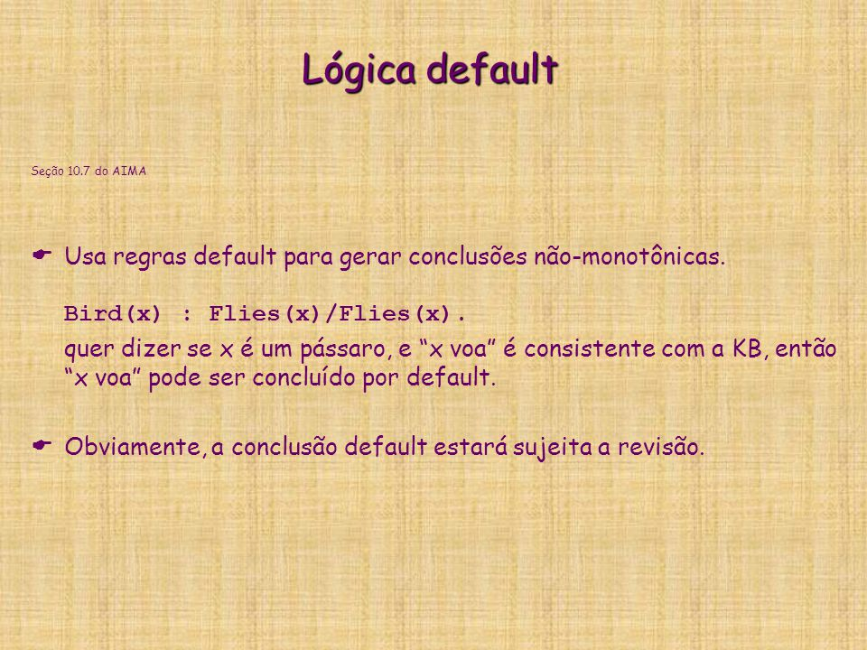 Lógica default Seção 10.7 do AIMA. Usa regras default para gerar conclusões não-monotônicas. Bird(x) : Flies(x)/Flies(x).