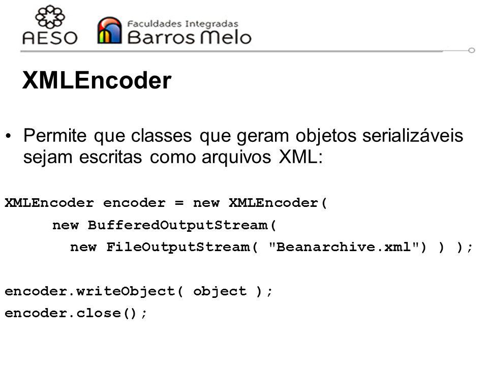 XMLEncoder Permite que classes que geram objetos serializáveis sejam escritas como arquivos XML: XMLEncoder encoder = new XMLEncoder(
