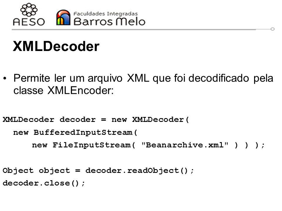 XMLDecoder Permite ler um arquivo XML que foi decodificado pela classe XMLEncoder: XMLDecoder decoder = new XMLDecoder(