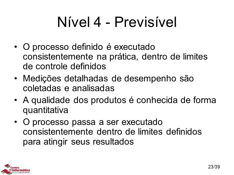 Nível 4 - Previsível O processo definido é executado consistentemente na prática, dentro de limites de controle definidos.