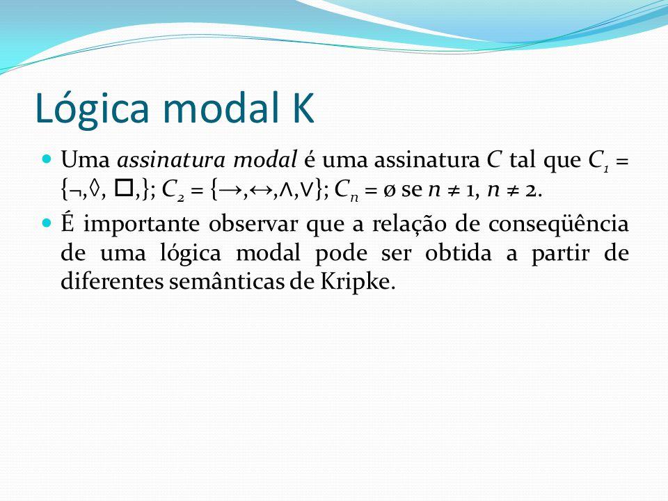 Lógica modal K Uma assinatura modal é uma assinatura C tal que C1 = {¬,◊, ,}; C2 = {→,↔,∧,∨}; Cn = ø se n ≠ 1, n ≠ 2.