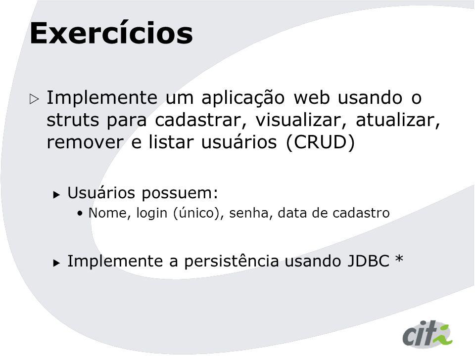 Exercícios Implemente um aplicação web usando o struts para cadastrar, visualizar, atualizar, remover e listar usuários (CRUD)