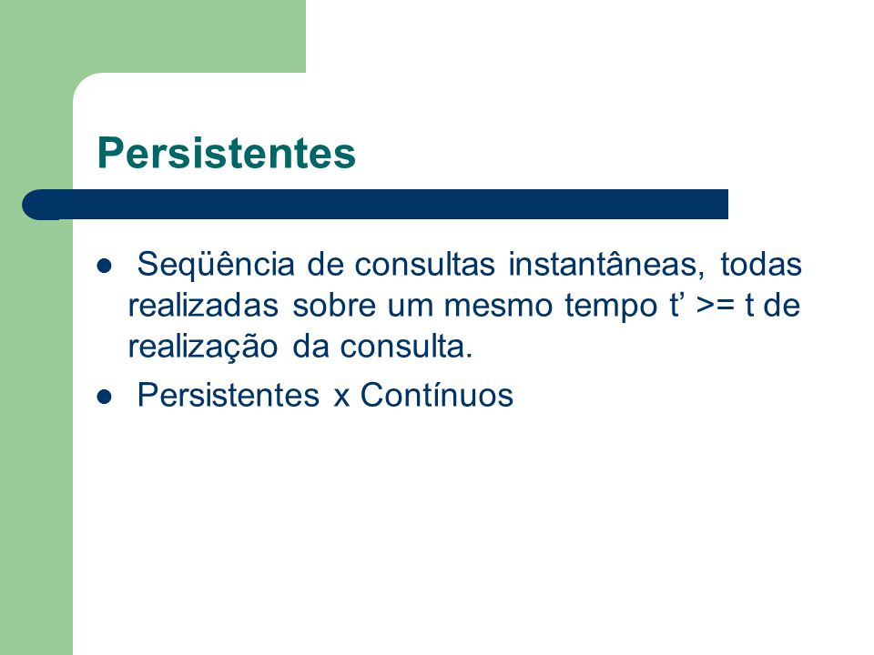 Persistentes Seqüência de consultas instantâneas, todas realizadas sobre um mesmo tempo t' >= t de realização da consulta.