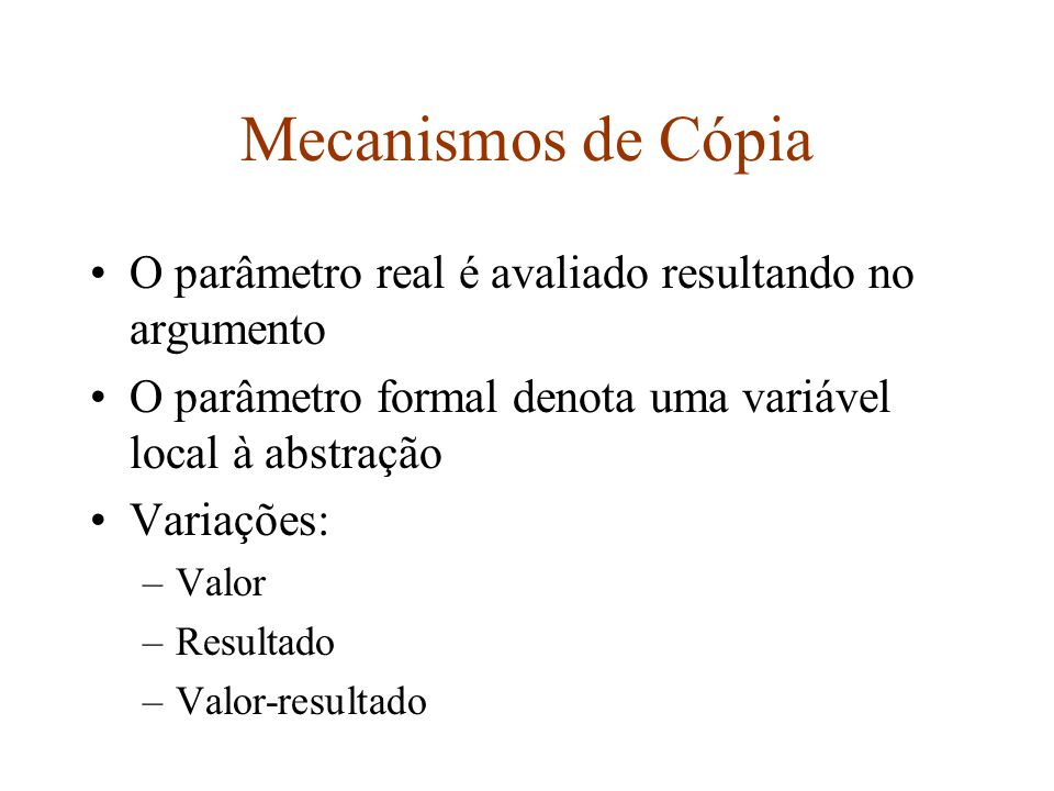 Mecanismos de Cópia O parâmetro real é avaliado resultando no argumento. O parâmetro formal denota uma variável local à abstração.