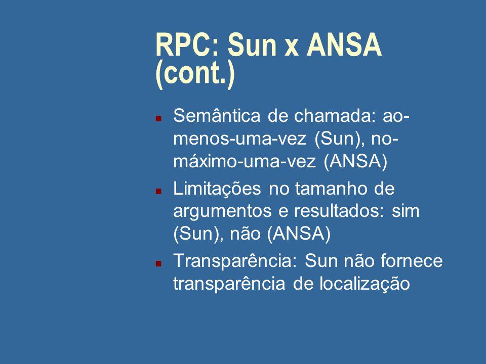 05/04/2017 RPC: Sun x ANSA (cont.) Semântica de chamada: ao-menos-uma-vez (Sun), no-máximo-uma-vez (ANSA)