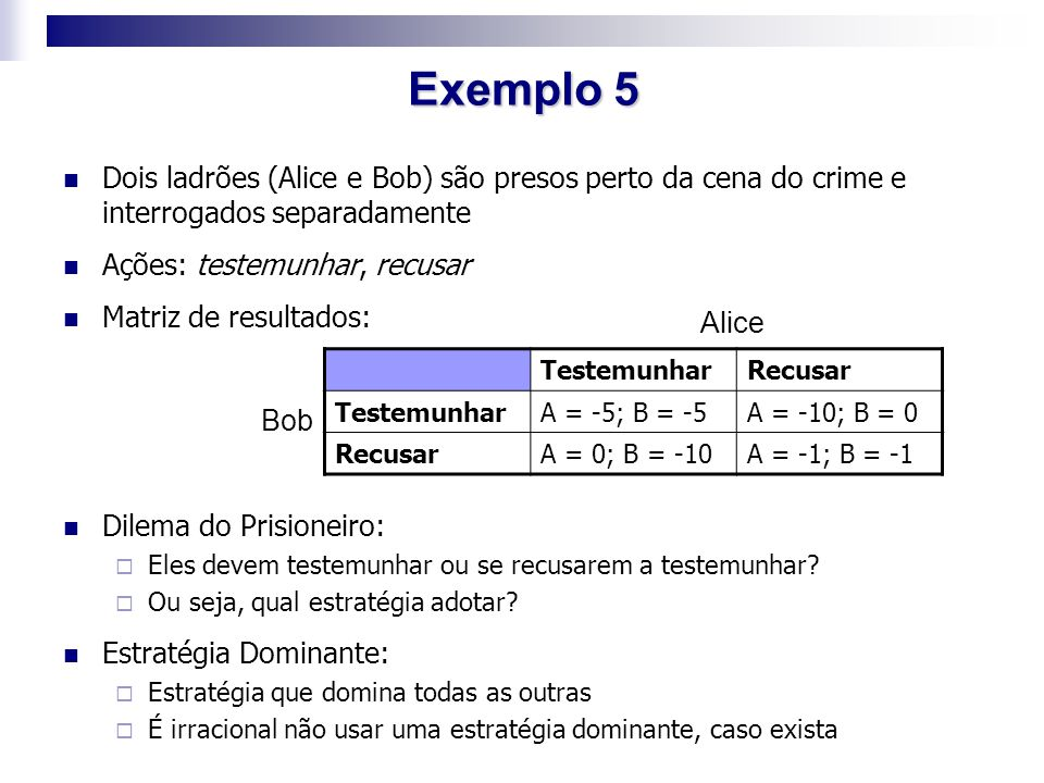 Exemplo 5 Dois ladrões (Alice e Bob) são presos perto da cena do crime e interrogados separadamente.