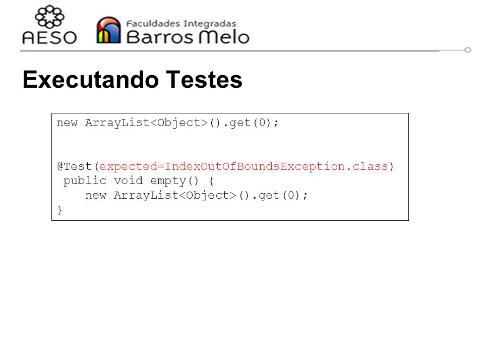 Executando Testes new ArrayList<Object>().get(0);