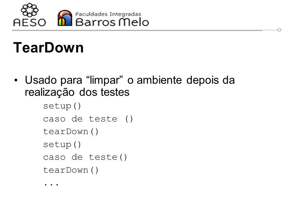 TearDown Usado para limpar o ambiente depois da realização dos testes. setup() caso de teste ()