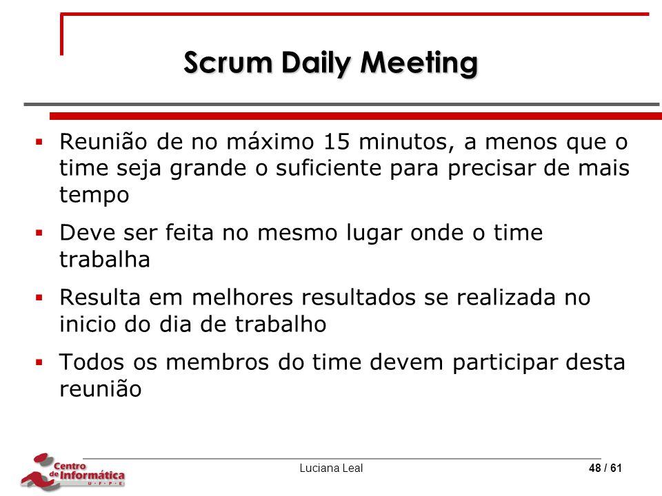 Scrum Daily Meeting Reunião de no máximo 15 minutos, a menos que o time seja grande o suficiente para precisar de mais tempo.