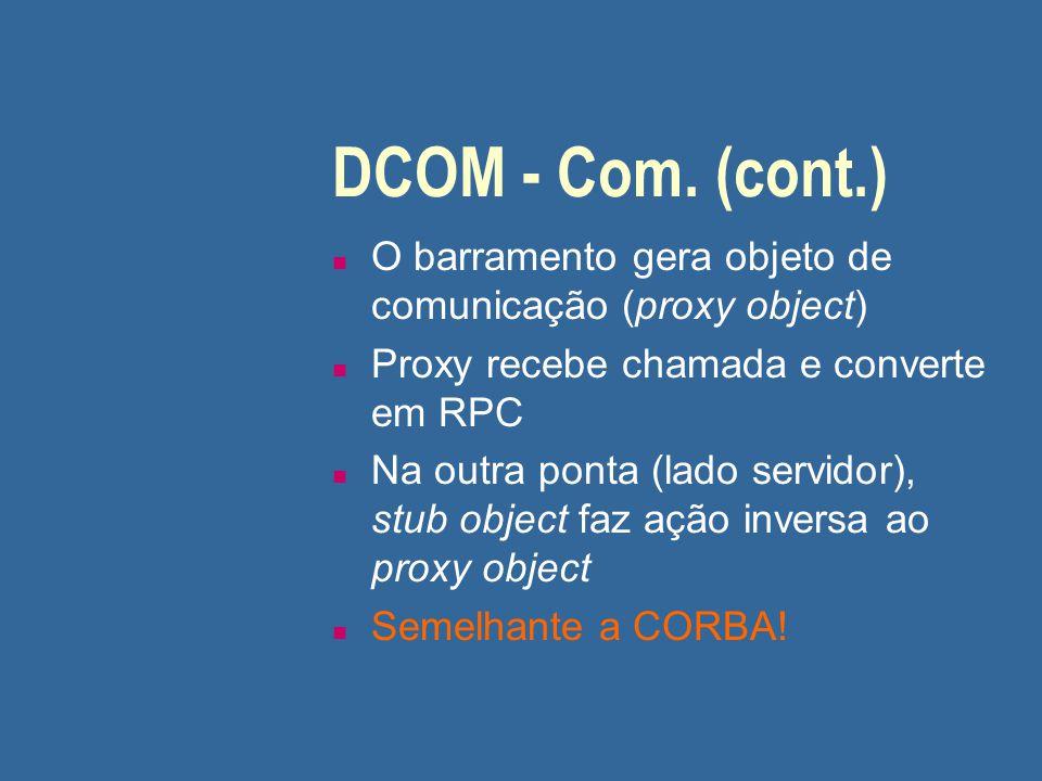 DCOM - Com. (cont.) O barramento gera objeto de comunicação (proxy object) Proxy recebe chamada e converte em RPC.