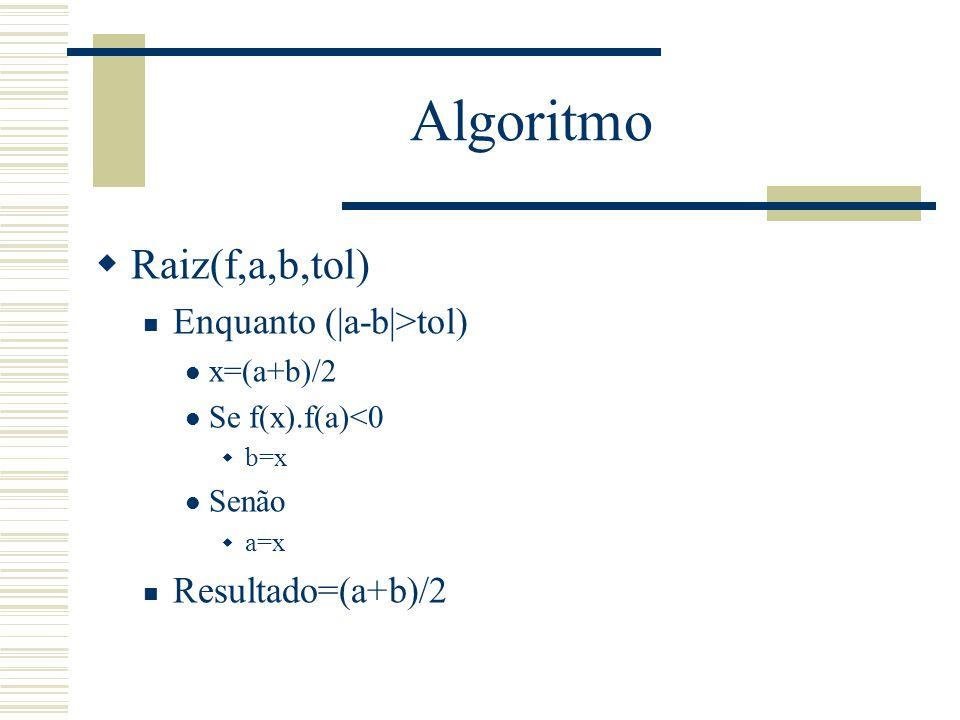 Algoritmo Raiz(f,a,b,tol) Enquanto (|a-b|>tol) Resultado=(a+b)/2