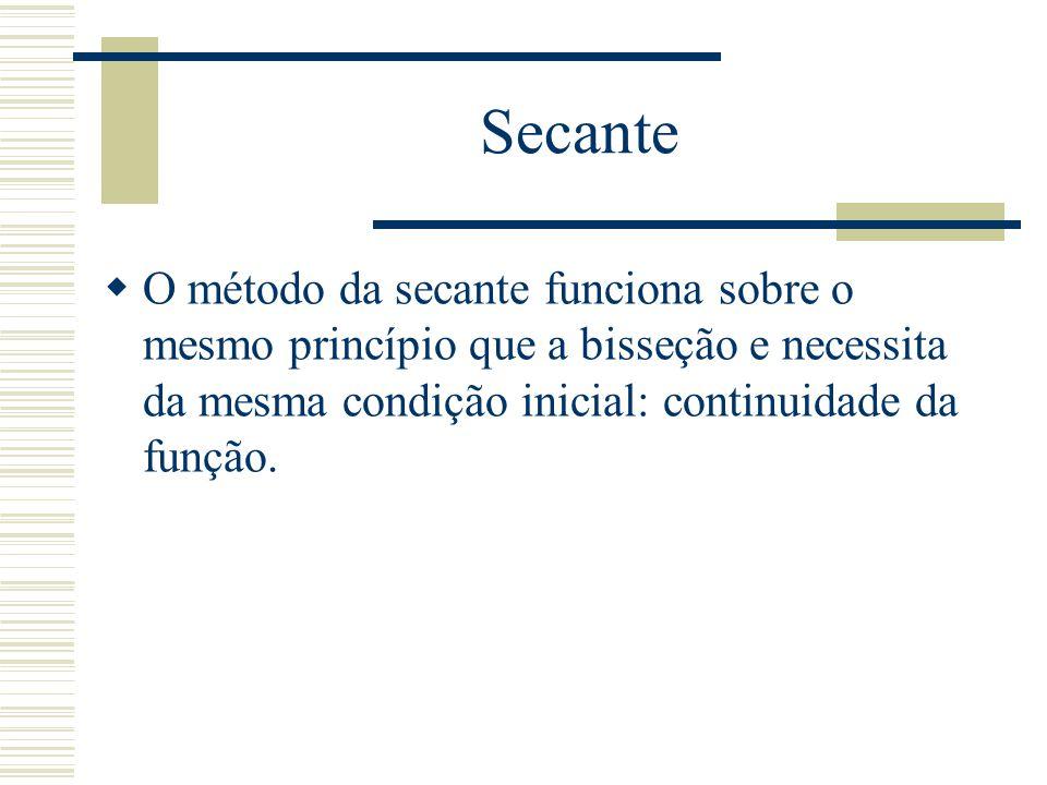 Secante O método da secante funciona sobre o mesmo princípio que a bisseção e necessita da mesma condição inicial: continuidade da função.