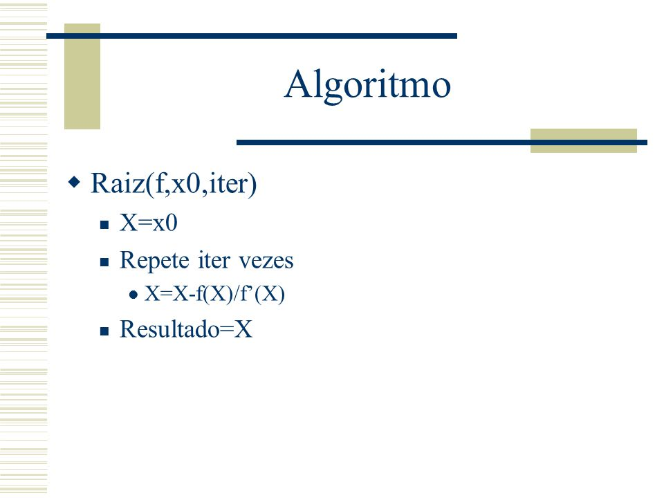 Algoritmo Raiz(f,x0,iter) X=x0 Repete iter vezes Resultado=X