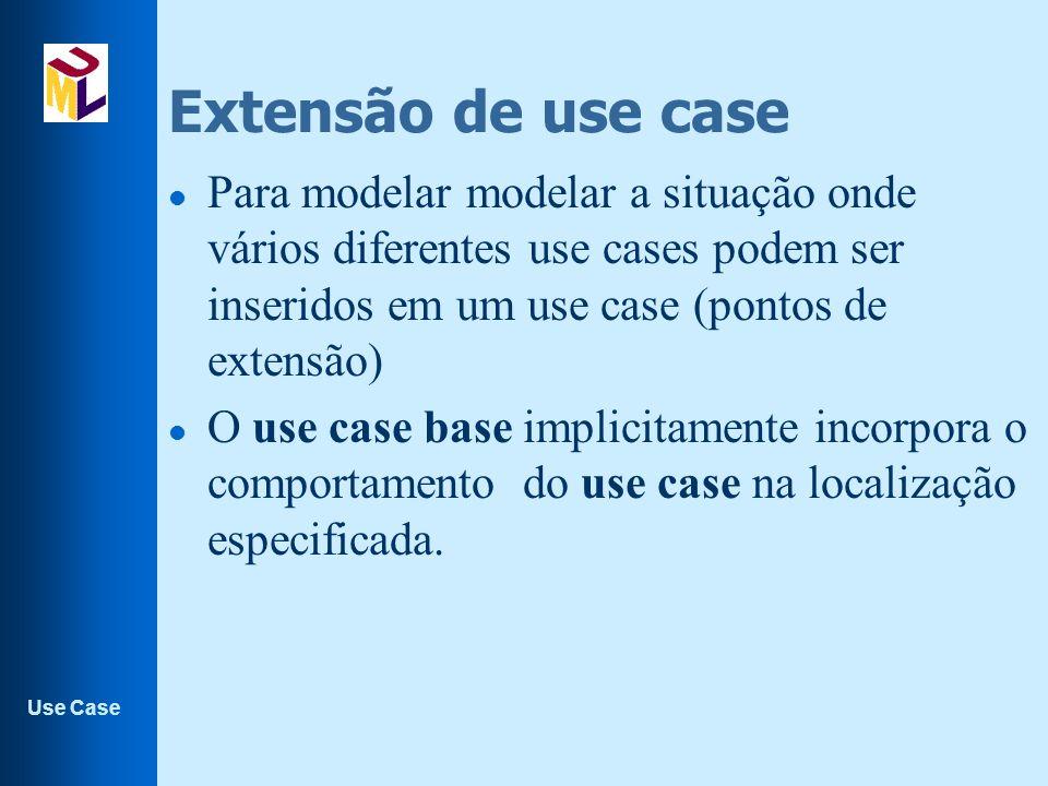 Extensão de use case Para modelar modelar a situação onde vários diferentes use cases podem ser inseridos em um use case (pontos de extensão)