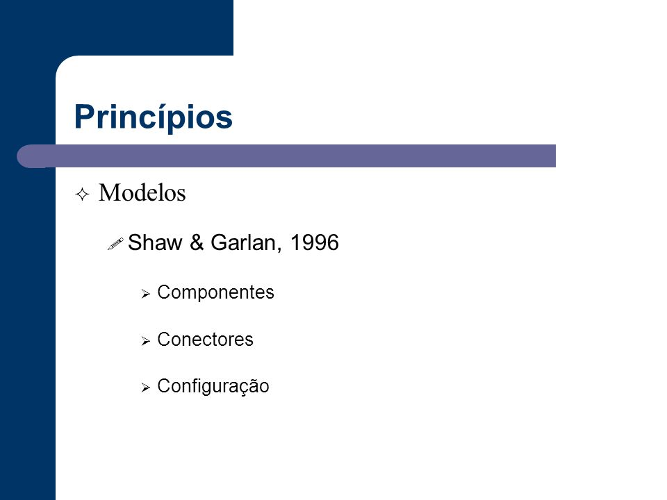 Princípios Modelos Shaw & Garlan, 1996 Componentes Conectores