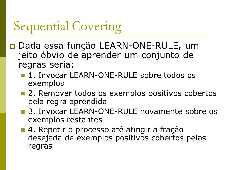 Sequential Covering Dada essa função LEARN-ONE-RULE, um jeito óbvio de aprender um conjunto de regras seria: