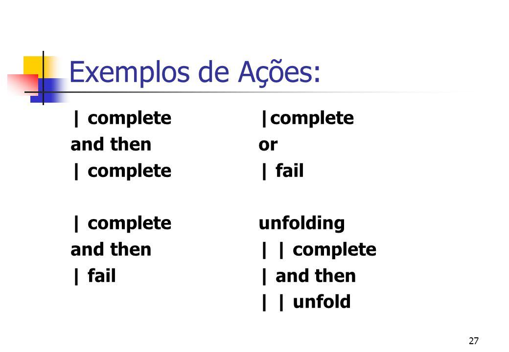 Exemplos de Ações: | complete |complete and then or | complete | fail