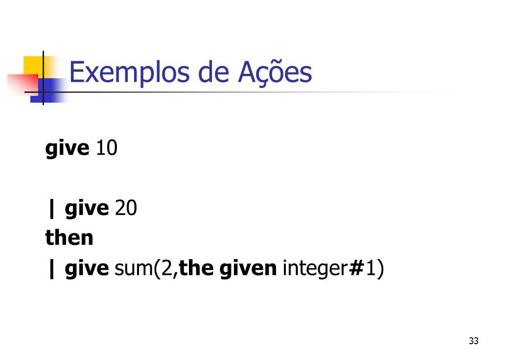 Exemplos de Ações give 10 | give 20 then
