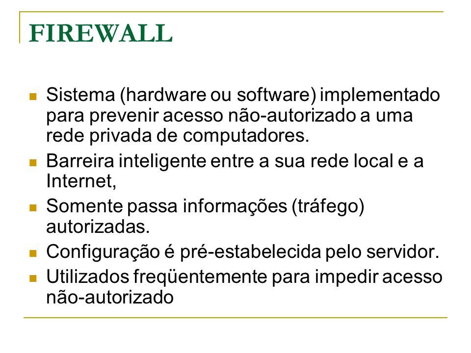 FIREWALL Sistema (hardware ou software) implementado para prevenir acesso não-autorizado a uma rede privada de computadores.