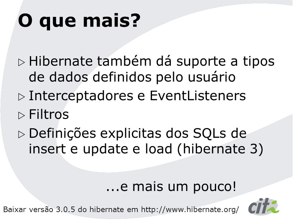 O que mais Hibernate também dá suporte a tipos de dados definidos pelo usuário. Interceptadores e EventListeners.