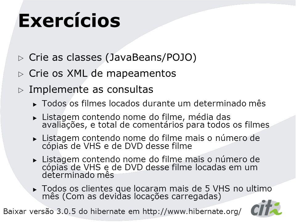 Exercícios Crie as classes (JavaBeans/POJO) Crie os XML de mapeamentos