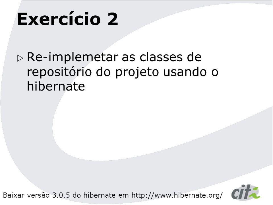 Exercício 2 Re-implemetar as classes de repositório do projeto usando o hibernate