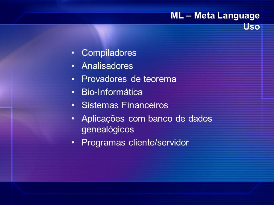 ML – Meta Language Uso Compiladores. Analisadores. Provadores de teorema. Bio-Informática. Sistemas Financeiros.