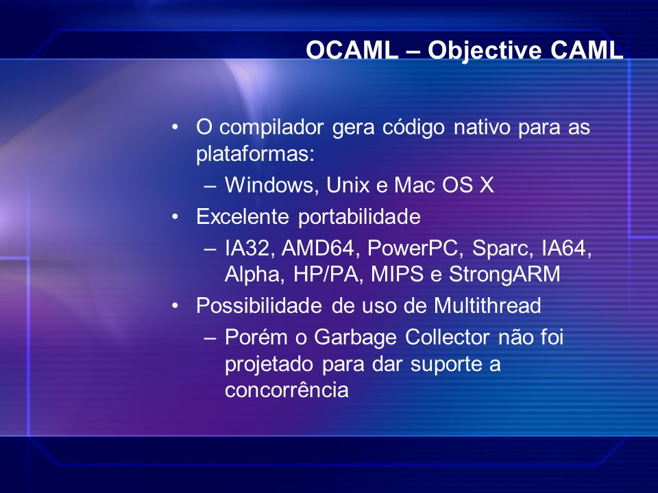 OCAML – Objective CAML O compilador gera código nativo para as plataformas: Windows, Unix e Mac OS X.