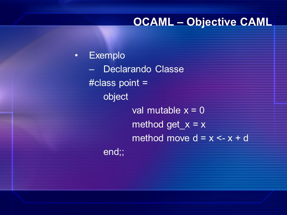 OCAML – Objective CAML Exemplo Declarando Classe #class point = object