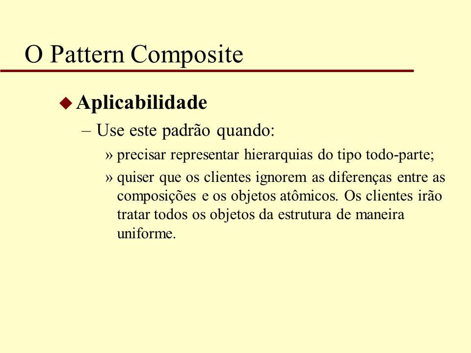 O Pattern Composite Aplicabilidade Use este padrão quando: