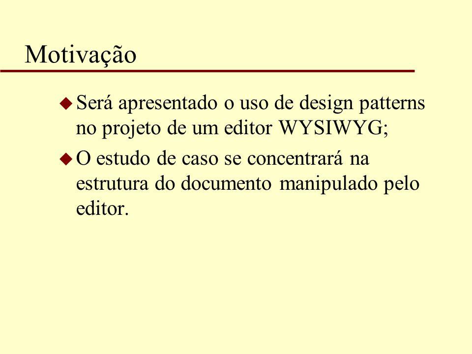 Motivação Será apresentado o uso de design patterns no projeto de um editor WYSIWYG;