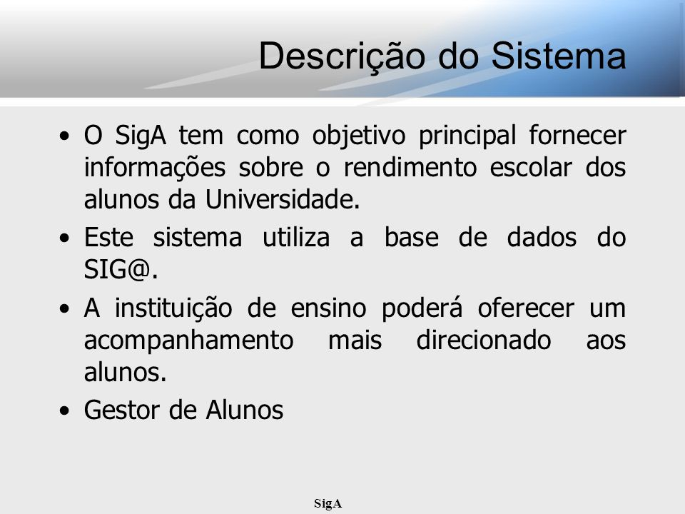 Descrição do Sistema O SigA tem como objetivo principal fornecer informações sobre o rendimento escolar dos alunos da Universidade.