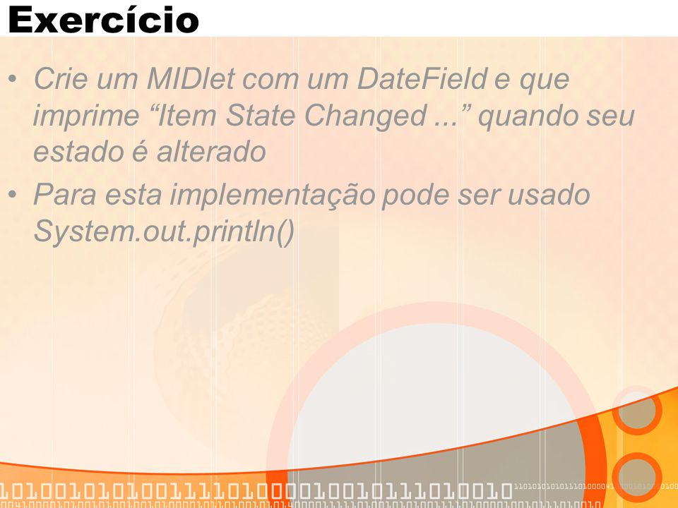 Exercício Crie um MIDlet com um DateField e que imprime Item State Changed ... quando seu estado é alterado.