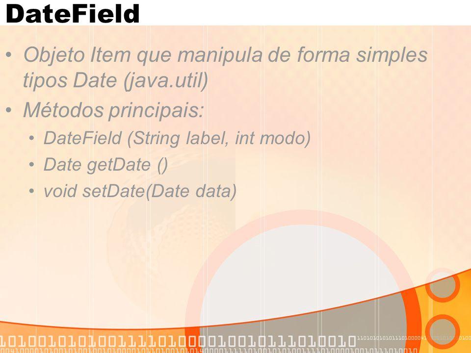 DateField Objeto Item que manipula de forma simples tipos Date (java.util) Métodos principais: DateField (String label, int modo)