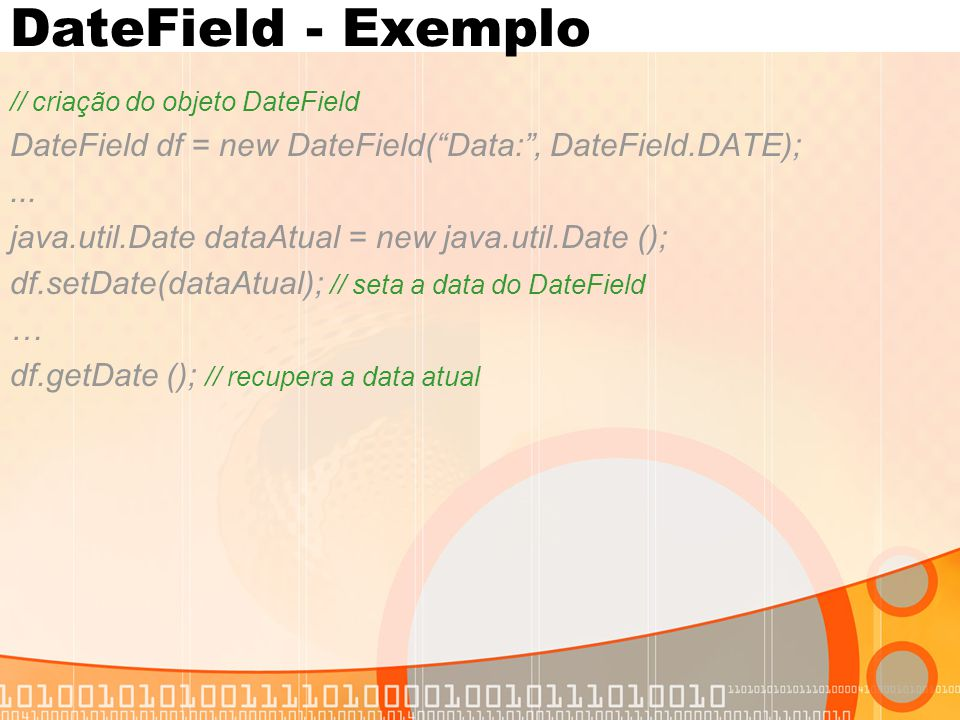 DateField - Exemplo // criação do objeto DateField. DateField df = new DateField( Data: , DateField.DATE);
