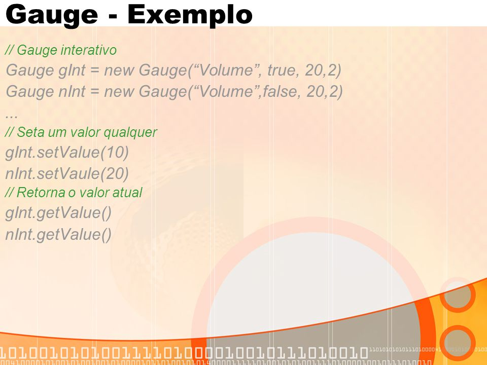 Gauge - Exemplo Gauge gInt = new Gauge( Volume , true, 20,2)