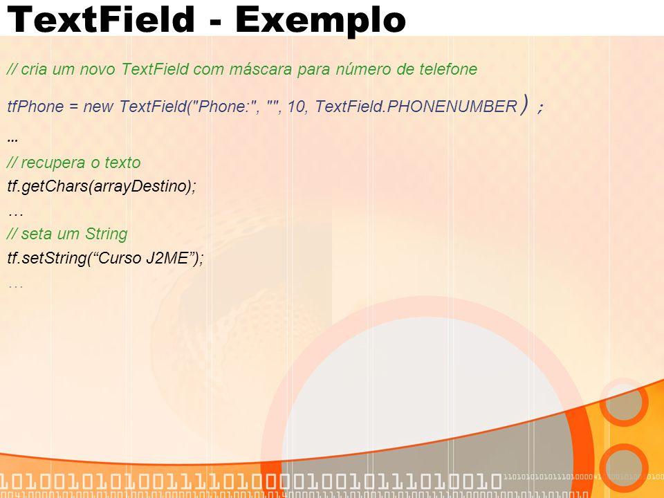 TextField - Exemplo // cria um novo TextField com máscara para número de telefone. tfPhone = new TextField( Phone: , , 10, TextField.PHONENUMBER);