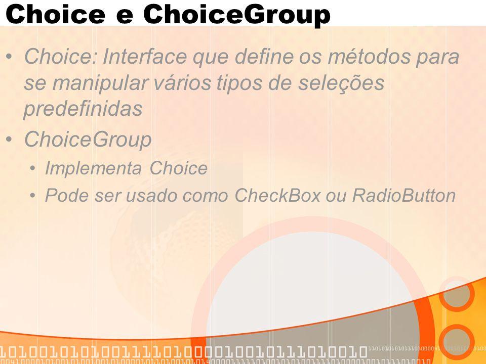 Choice e ChoiceGroup Choice: Interface que define os métodos para se manipular vários tipos de seleções predefinidas.