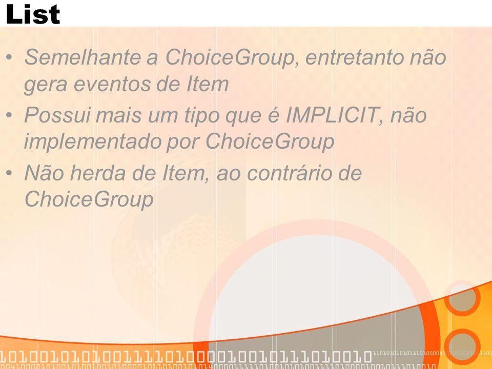 List Semelhante a ChoiceGroup, entretanto não gera eventos de Item