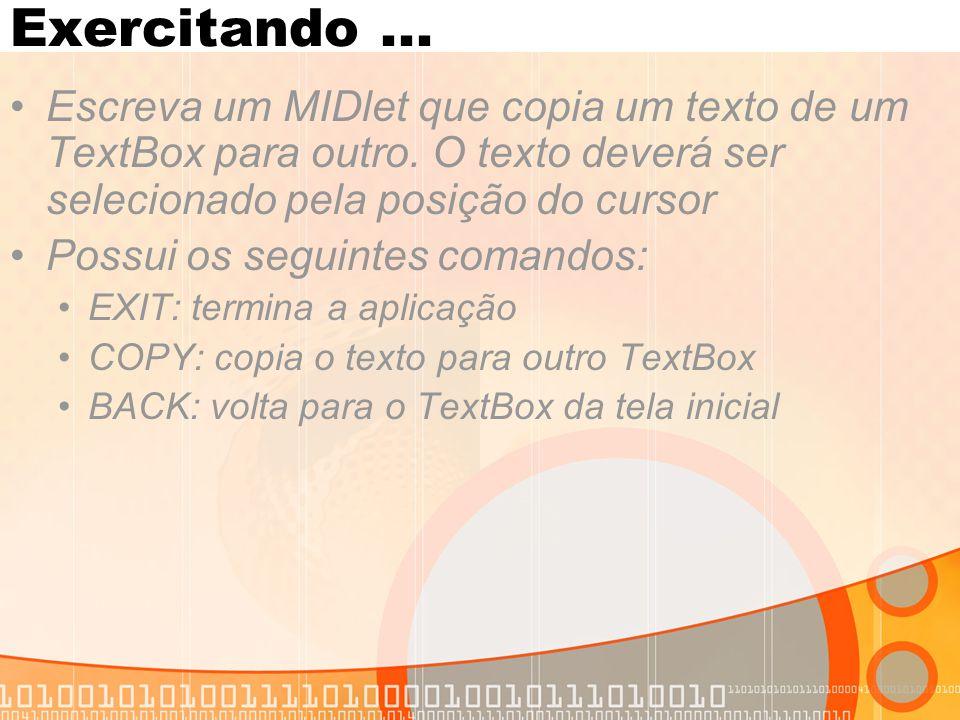 Exercitando ... Escreva um MIDlet que copia um texto de um TextBox para outro. O texto deverá ser selecionado pela posição do cursor.
