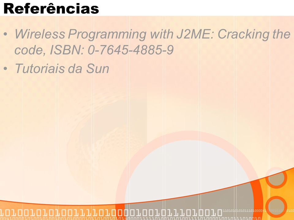 Referências Wireless Programming with J2ME: Cracking the code, ISBN: 0-7645-4885-9 Tutoriais da Sun