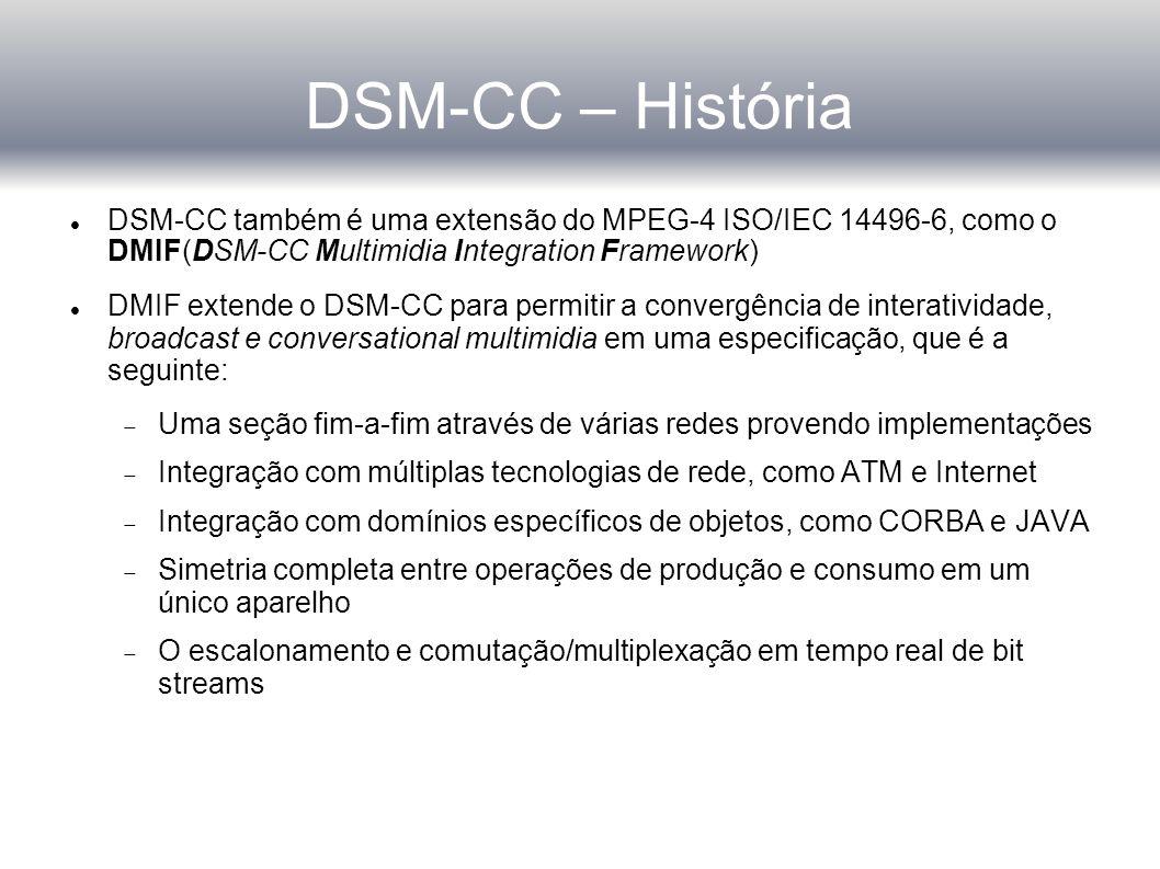 DSM-CC – História DSM-CC também é uma extensão do MPEG-4 ISO/IEC 14496-6, como o DMIF(DSM-CC Multimidia Integration Framework)