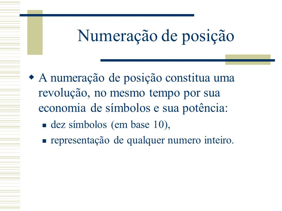 Numeração de posição A numeração de posição constitua uma revolução, no mesmo tempo por sua economia de símbolos e sua potência: