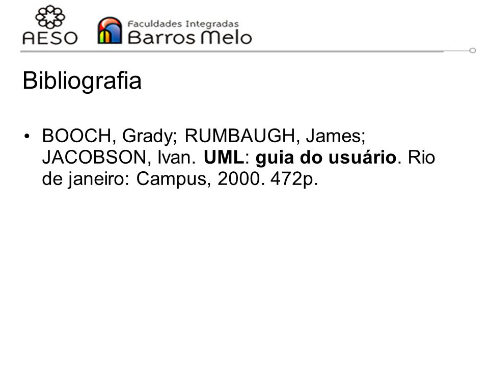Bibliografia BOOCH, Grady; RUMBAUGH, James; JACOBSON, Ivan.