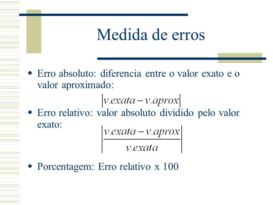 Medida de erros Erro absoluto: diferencia entre o valor exato e o valor aproximado: Erro relativo: valor absoluto dividido pelo valor exato: