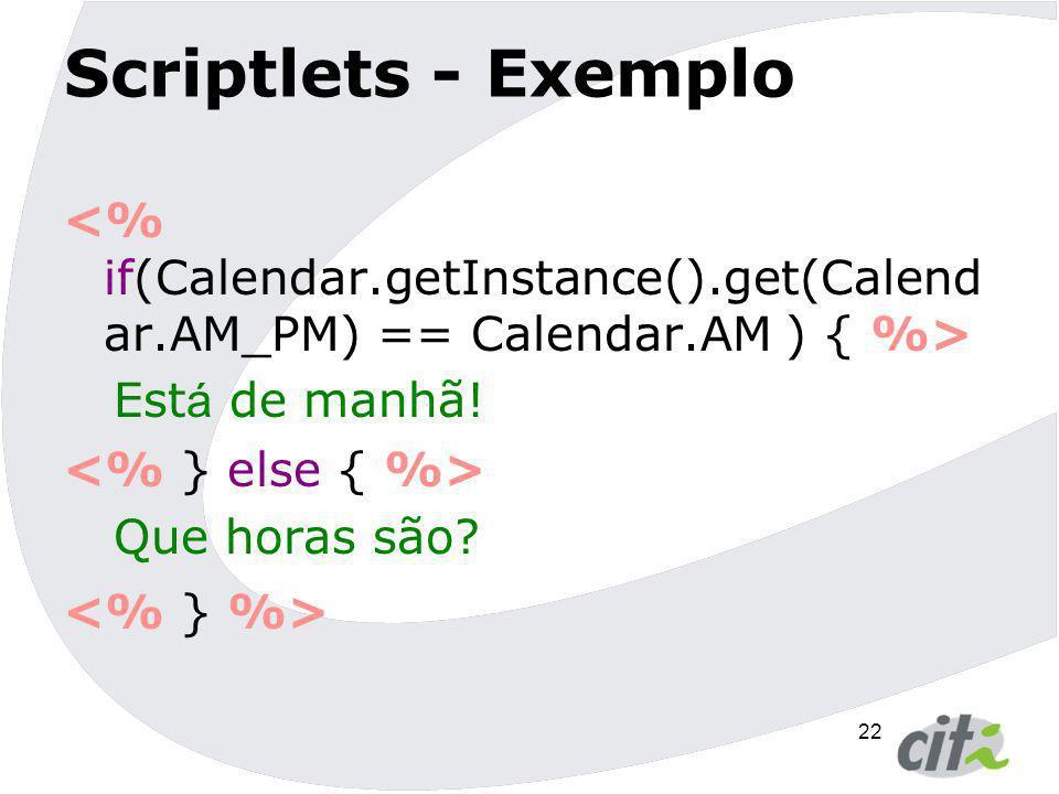 Scriptlets - Exemplo <% if(Calendar.getInstance().get(Calendar.AM_PM) == Calendar.AM ) { %> Está de manhã!