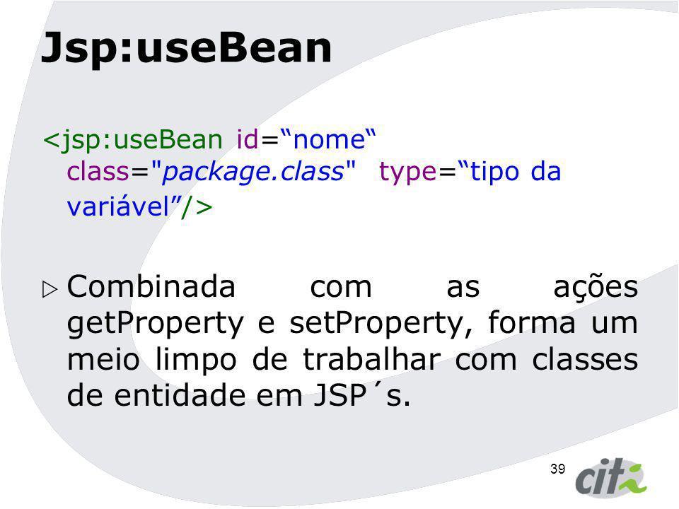 Jsp:useBean <jsp:useBean id= nome class= package.class type= tipo da variável />