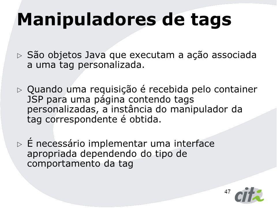 Manipuladores de tags São objetos Java que executam a ação associada a uma tag personalizada.