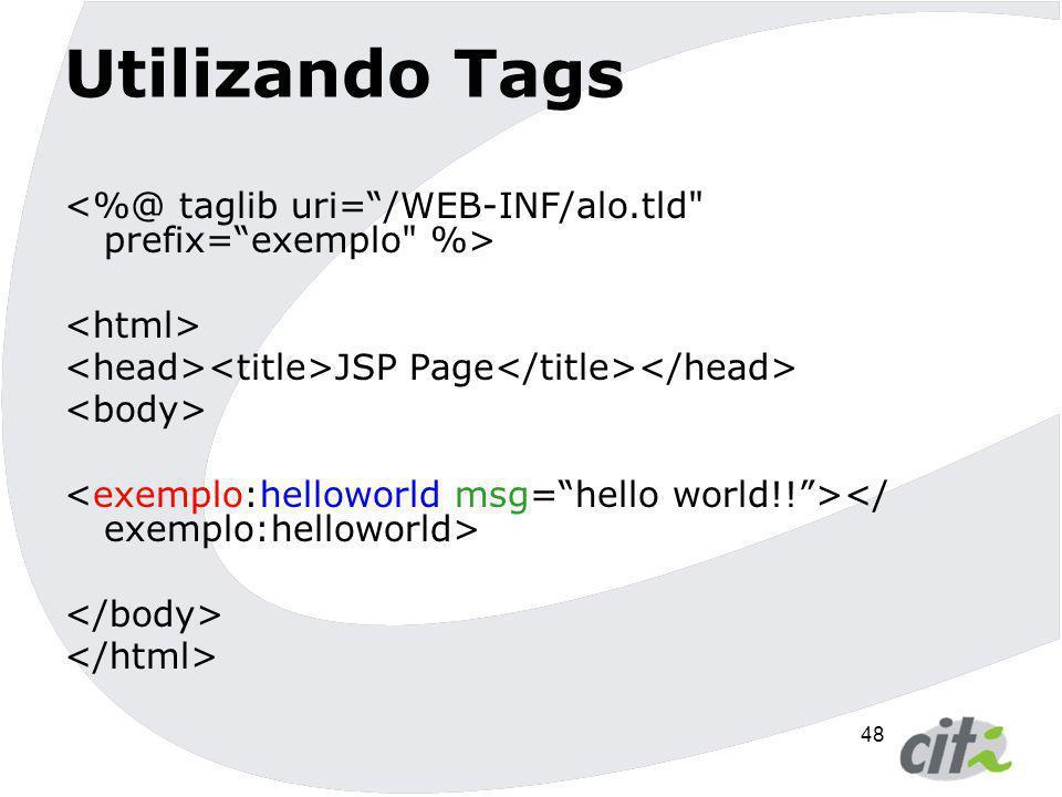 Utilizando Tags <%@ taglib uri= /WEB-INF/alo.tld prefix= exemplo %> <html> <head><title>JSP Page</title></head>