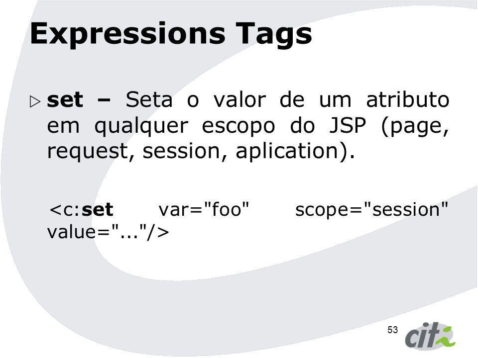 Expressions Tags set – Seta o valor de um atributo em qualquer escopo do JSP (page, request, session, aplication).